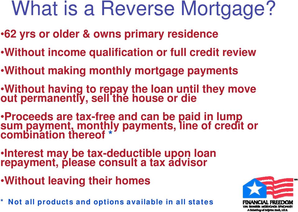 Without having to repay the loan until they move out permanently, sell the house or die Proceeds are tax-free and can be paid in
