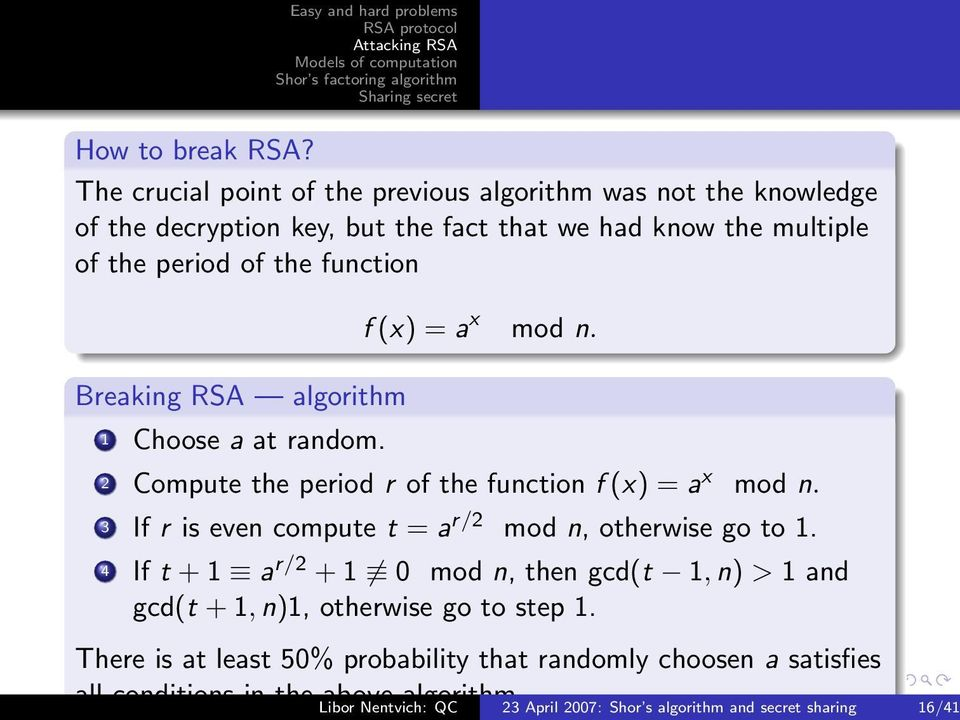 function Breaking RSA algorithm 1 Choose a at random. f (x) = a x mod n. 2 Compute the period r of the function f (x) = a x mod n.