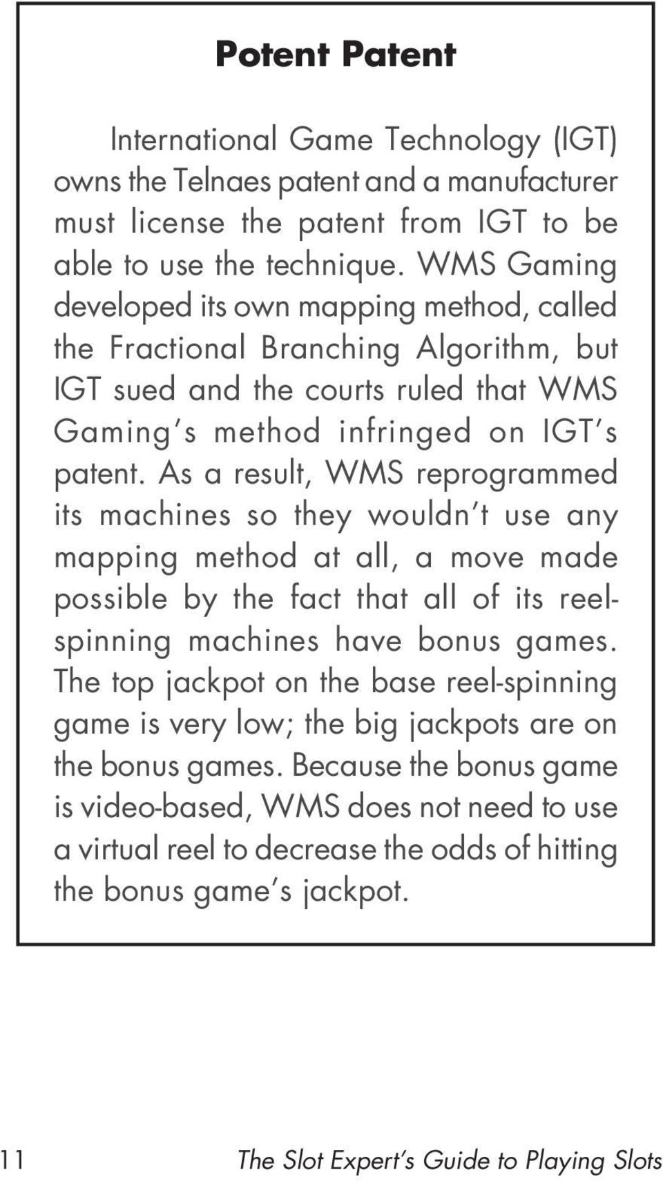 As a result, WMS reprogrammed its machines so they wouldn t use any mapping method at all, a move made possible by the fact that all of its reelspinning machines have bonus games.