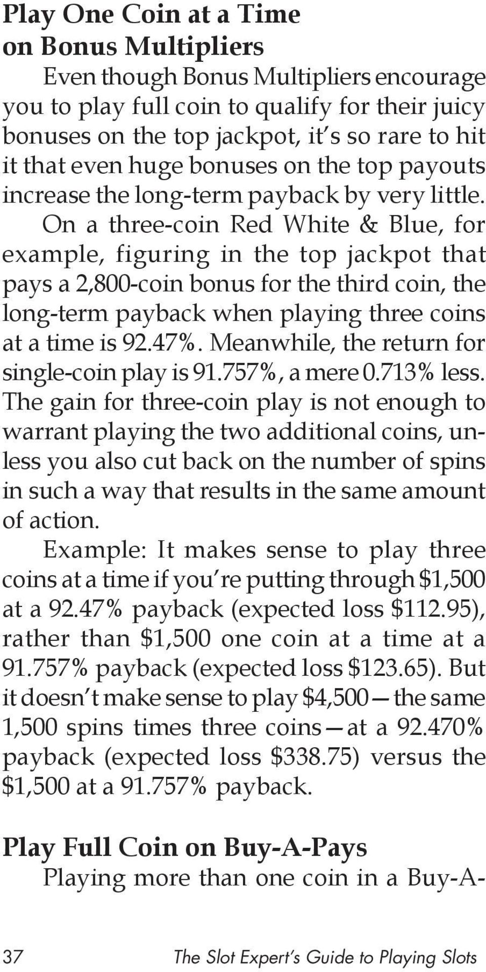 On a three-coin Red White & Blue, for example, figuring in the top jackpot that pays a 2,800-coin bonus for the third coin, the long-term payback when playing three coins at a time is 92.47%.