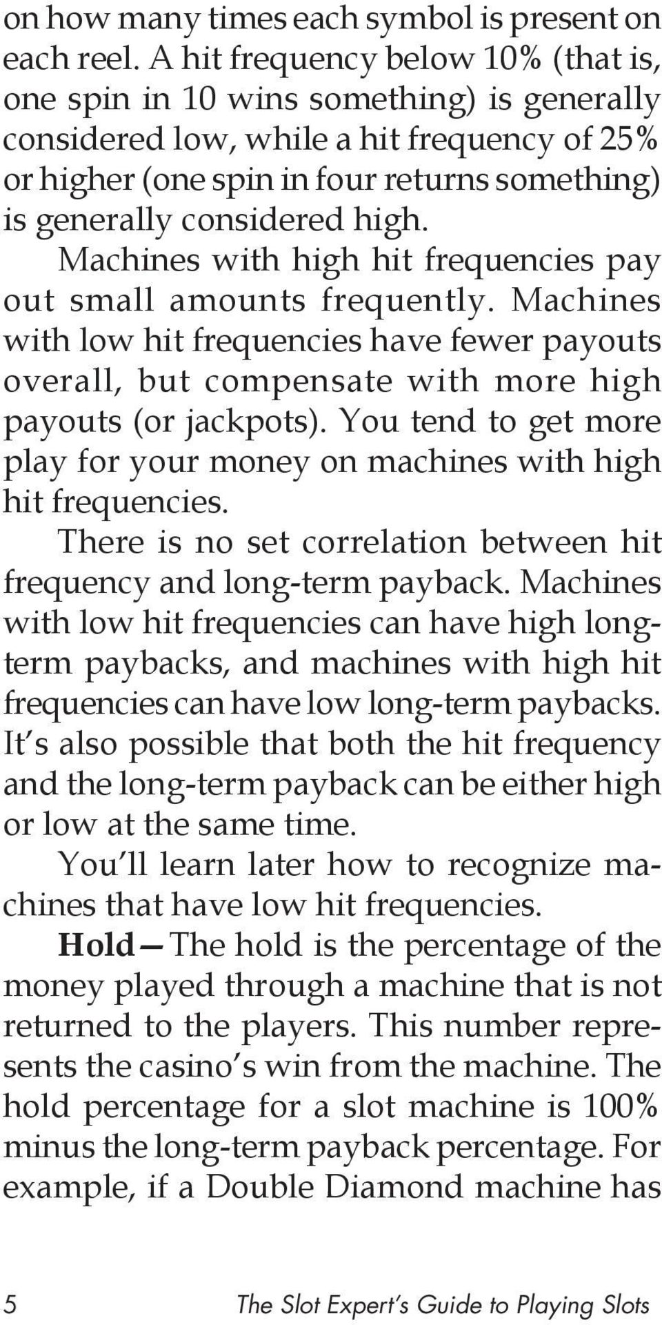 high. Machines with high hit frequencies pay out small amounts frequently. Machines with low hit frequencies have fewer payouts overall, but compensate with more high payouts (or jackpots).