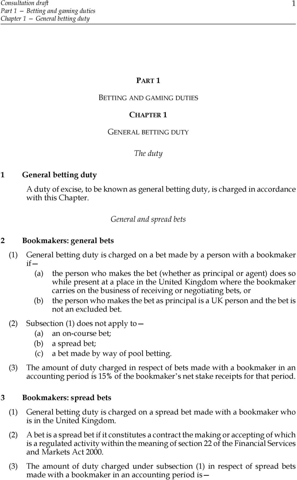 2 Bookmakers: general bets General and spread bets (1) General betting duty is charged on a bet made by a person with a bookmaker if (a) the person who makes the bet (whether as principal or agent)