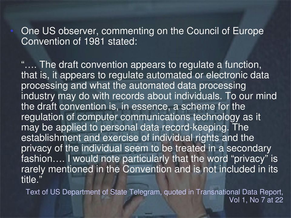 individuals. To our mind the draft convention is, in essence, a scheme for the regulation of computer communications technology as it may be applied to personal data record-keeping.
