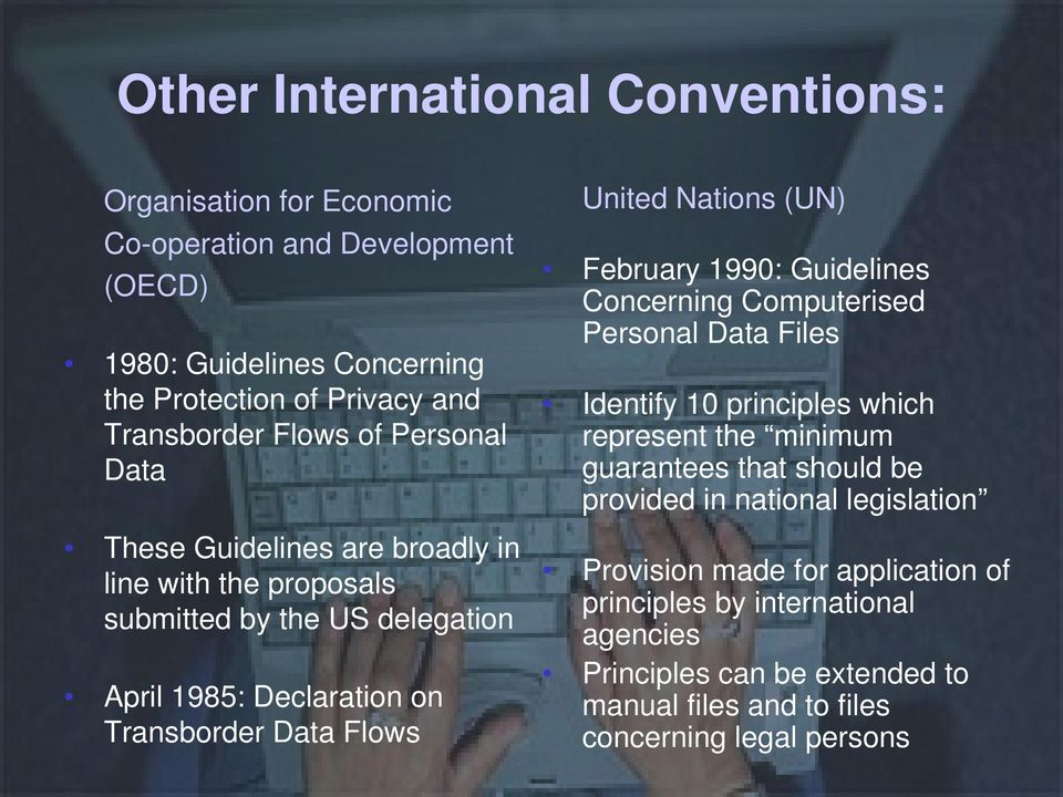 Nations (UN) February 1990: Guidelines Concerning Computerised Personal Data Files Identify 10 principles which represent the minimum guarantees that should be provided