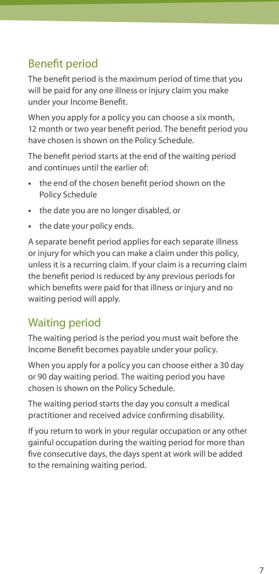 The benefit period starts at the end of the waiting period and continues until the earlier of: the end of the chosen benefit period shown on the Policy Schedule the date you are no longer disabled,