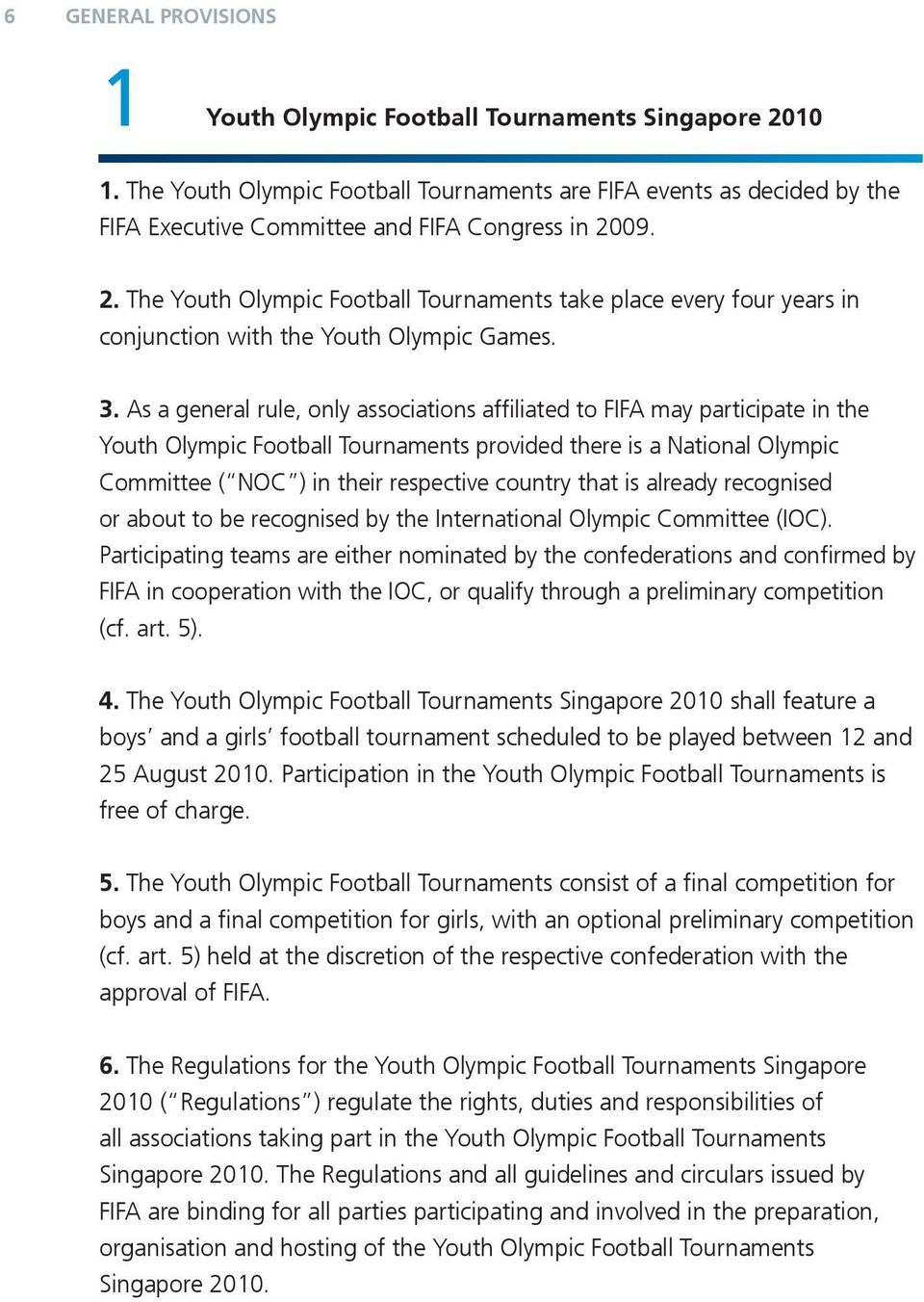 As a general rule, only associations affiliated to FIFA may participate in the Youth Olympic Football Tournaments provided there is a National Olympic Committee ( NOC ) in their respective country