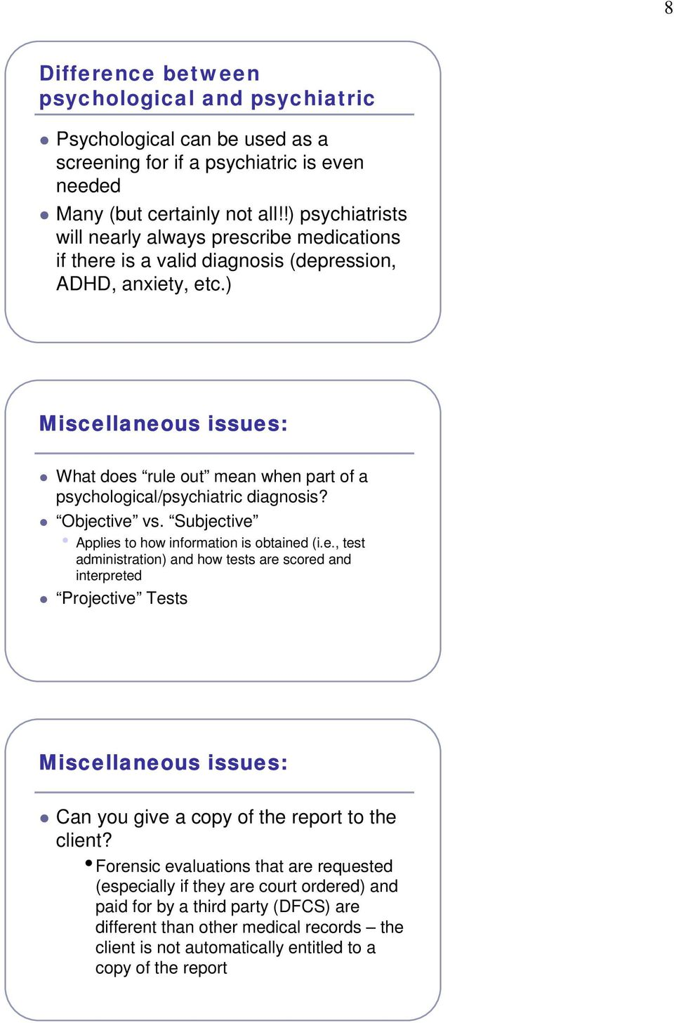 ) Miscellaneous issues: What does rule out mean when part of a psychological/psychiatric diagnosis? Objective vs. Subjective Applies to how information is obtained (i.e., test administration) and how tests are scored and interpreted Projective Tests Miscellaneous issues: Can you give a copy of the report to the client?
