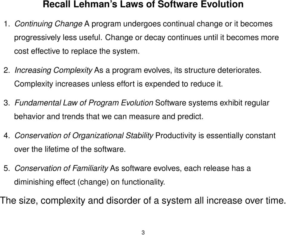 Complexity increases unless effort is expended to reduce it. 3. Fundamental Law of Program Evolution Software systems exhibit regular behavior and trends that we can measure and predict. 4.