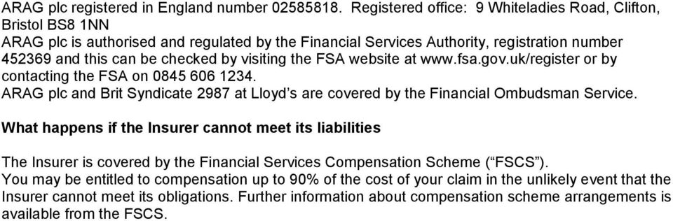 visiting the FSA website at www.fsa.gov.uk/register or by contacting the FSA on 0845 606 1234. ARAG plc and Brit Syndicate 2987 at Lloyd s are covered by the Financial Ombudsman Service.