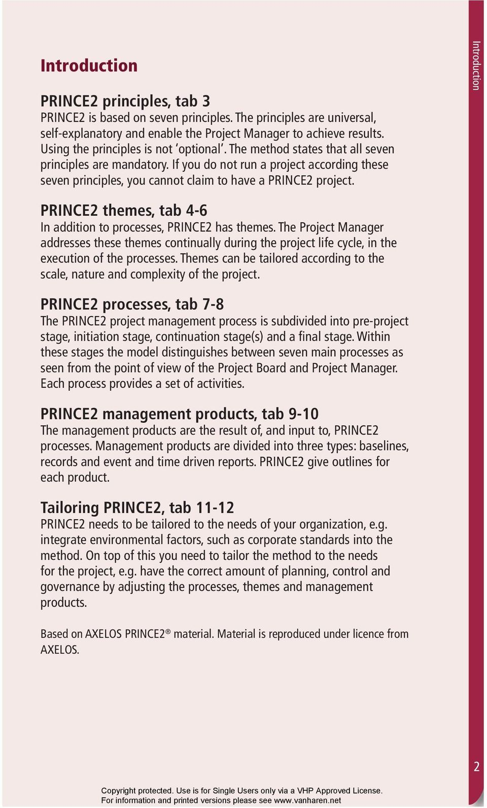 If you do not run a project according these seven principles, you cannot claim to have a PRINCE2 project. Introduction PRINCE2 themes, tab 4-6 In addition to processes, PRINCE2 has themes.