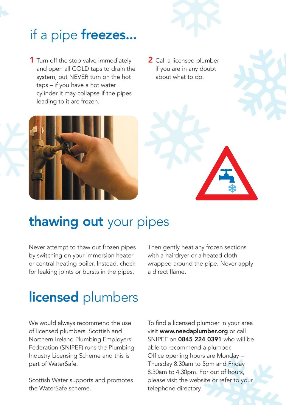 frozen. Call a licensed plumber if you are in any doubt about what to do. thawing out your pipes Never attempt to thaw out frozen pipes by switching on your immersion heater or central heating boiler.