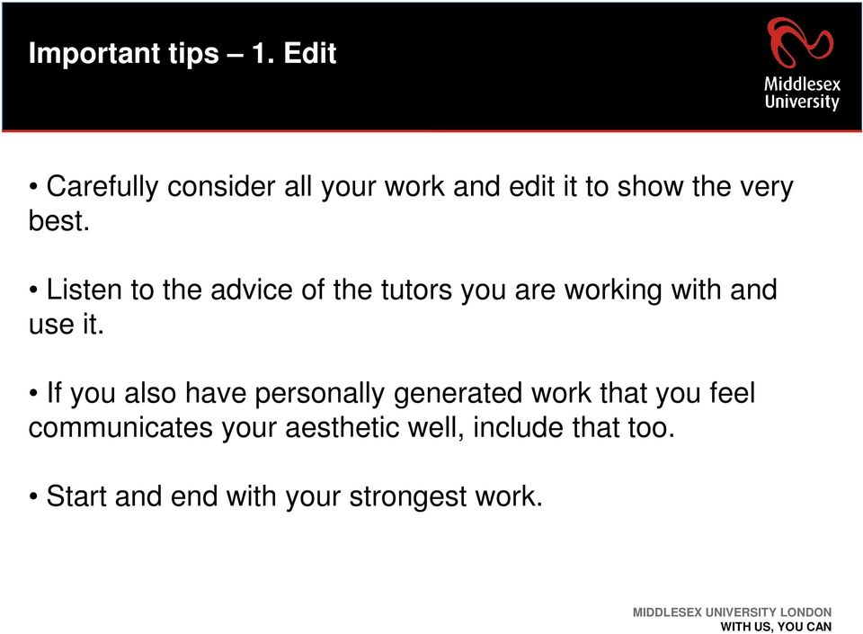 Listen to the advice of the tutors you are working with and use it.