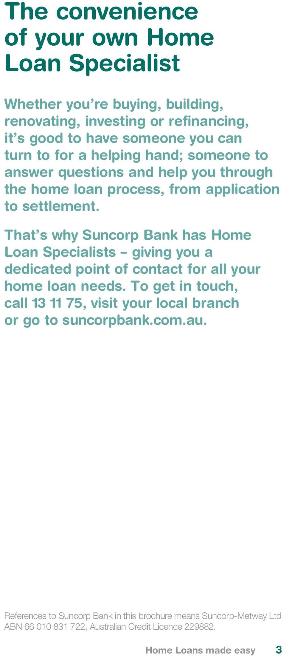 That s why Suncorp Bank has Home Loan Specialists giving you a dedicated point of contact for all your home loan needs.