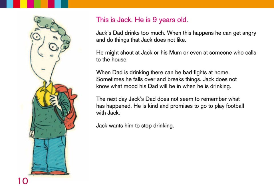 Sometimes he falls over and breaks things. Jack does not know what mood his Dad will be in when he is drinking.