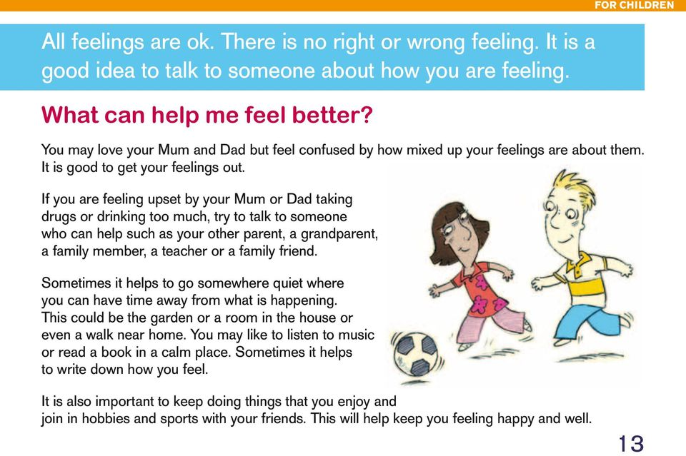 If you are feeling upset by your Mum or Dad taking drugs or drinking too much, try to talk to someone who can help such as your other parent, a grandparent, a family member, a teacher or a family