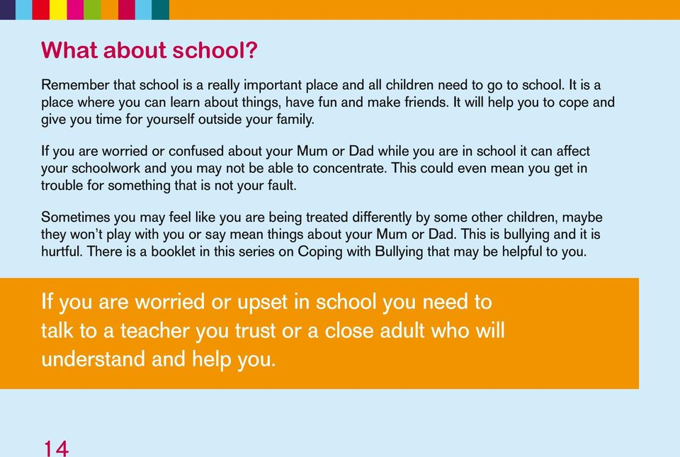 If you are worried or confused about your Mum or Dad while you are in school it can affect your schoolwork and you may not be able to concentrate.