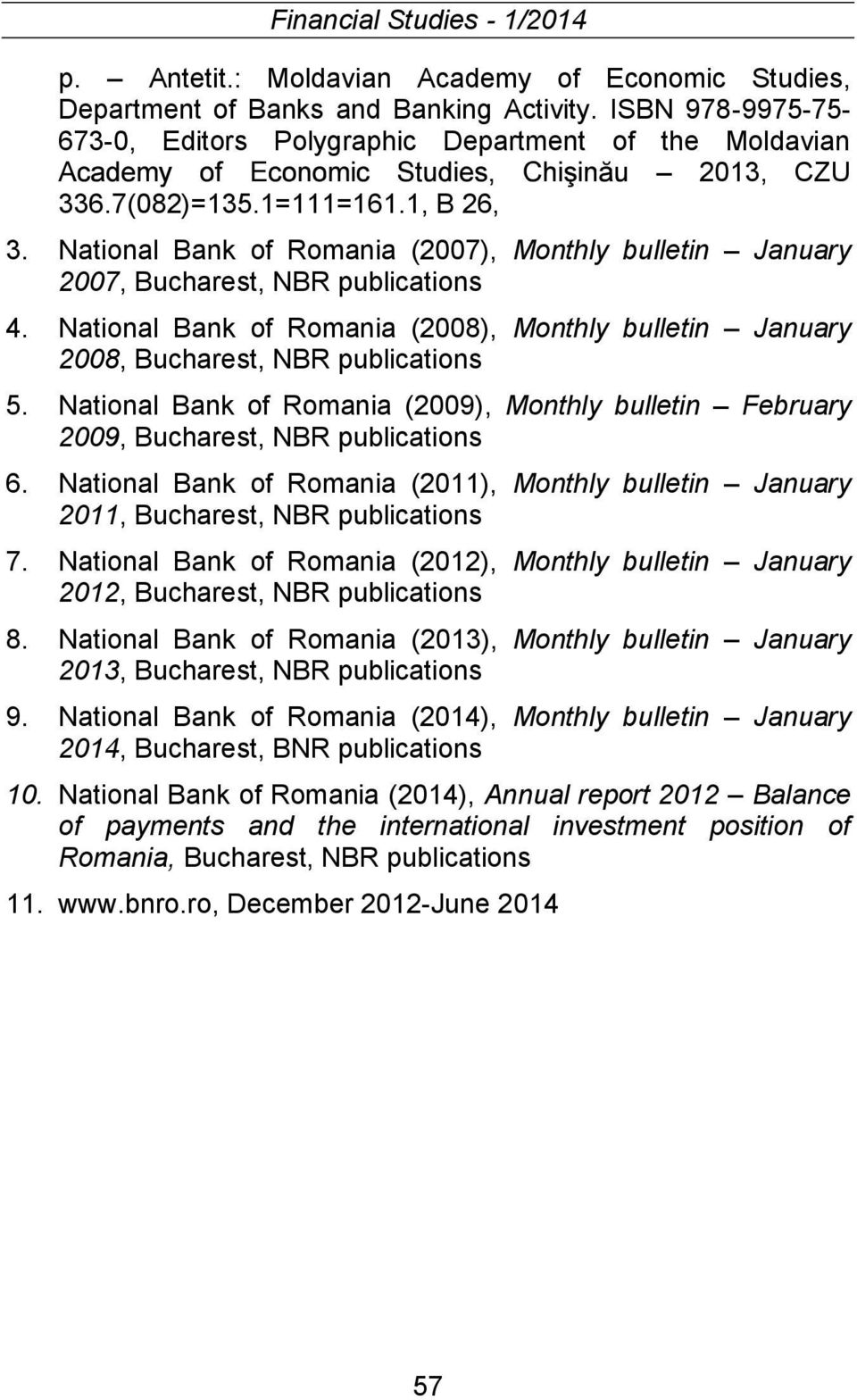 National Bank of Romania (2008), Monthly bulletin January 2008, Bucharest, NBR publications 5. National Bank of Romania (2009), Monthly bulletin February 2009, Bucharest, NBR publications 6.