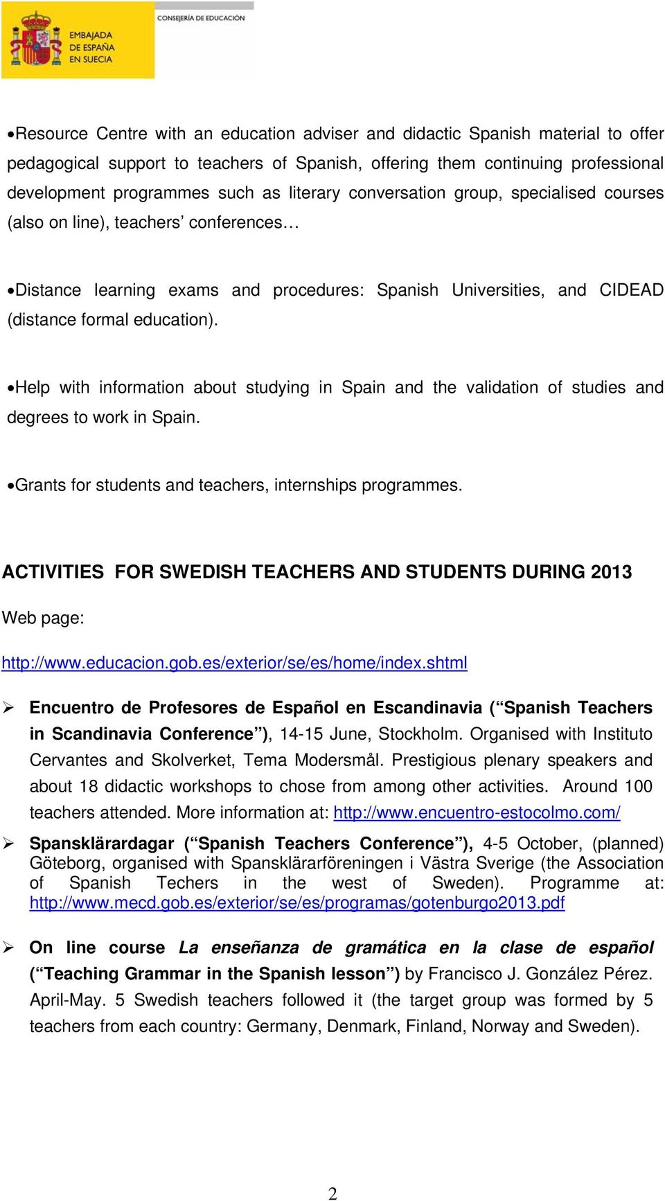 Help with information about studying in Spain and the validation of studies and degrees to work in Spain. Grants for students and teachers, internships programmes.