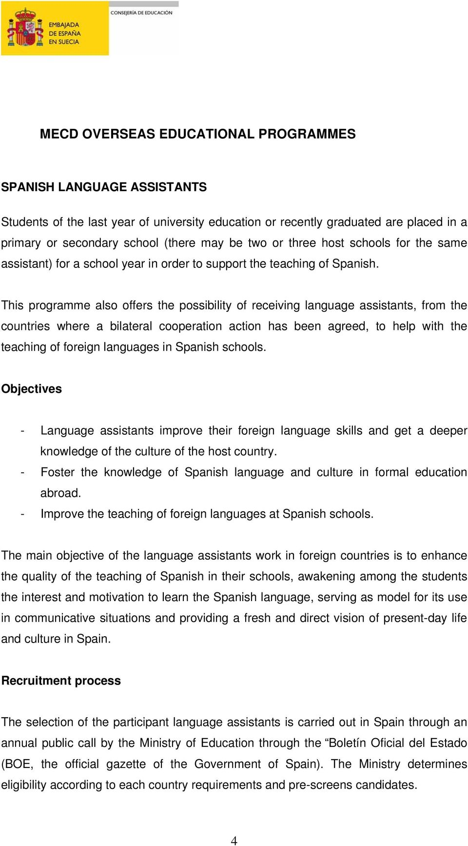 This programme also offers the possibility of receiving language assistants, from the countries where a bilateral cooperation action has been agreed, to help with the teaching of foreign languages in
