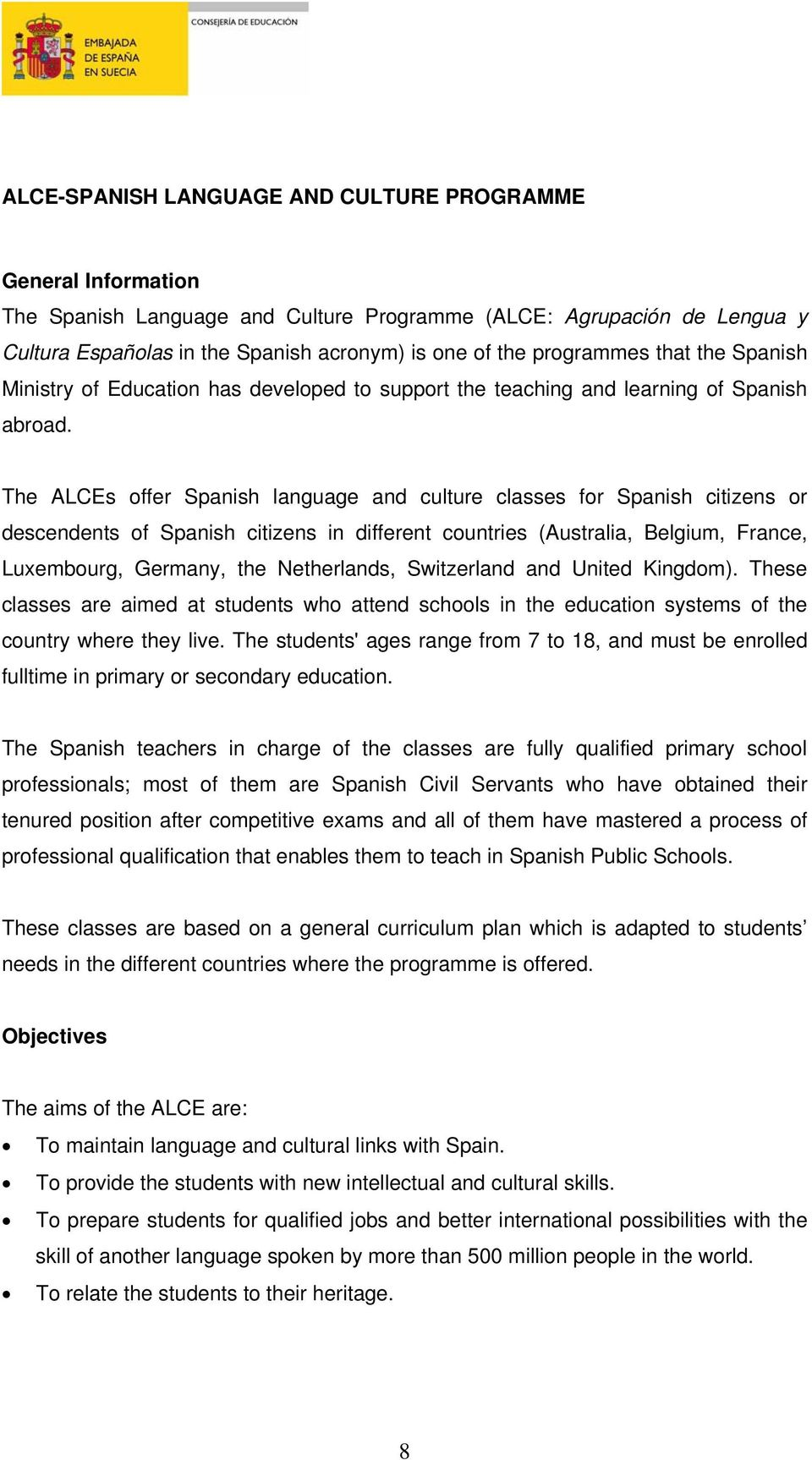 The ALCEs offer Spanish language and culture classes for Spanish citizens or descendents of Spanish citizens in different countries (Australia, Belgium, France, Luxembourg, Germany, the Netherlands,
