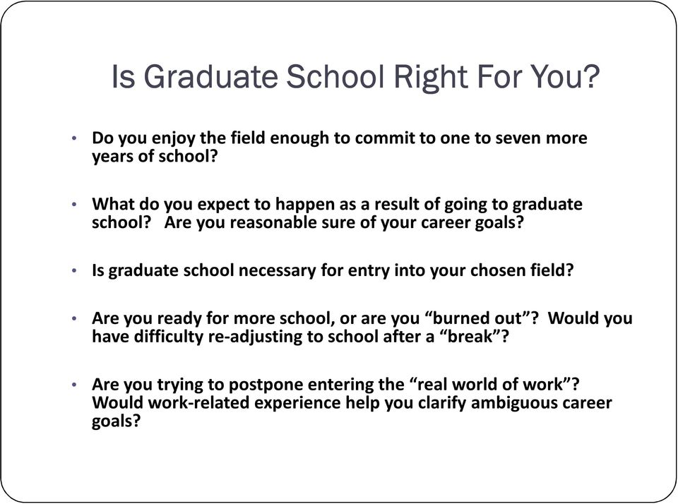 Is graduate school necessary for entry into your chosen field? Are you ready for more school, or are you burned out?