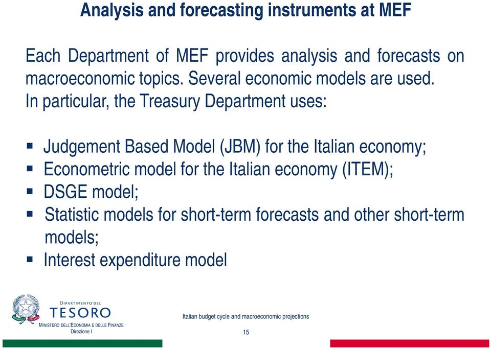 In particular, the Treasury Department uses: Judgement Based Model (JBM) for the Italian economy;