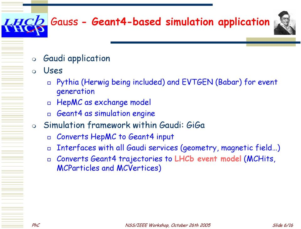 GiGa Converts HepMC to Geant4 input Interfaces with all Gaudi services (geometry, magnetic field ) Converts Geant4