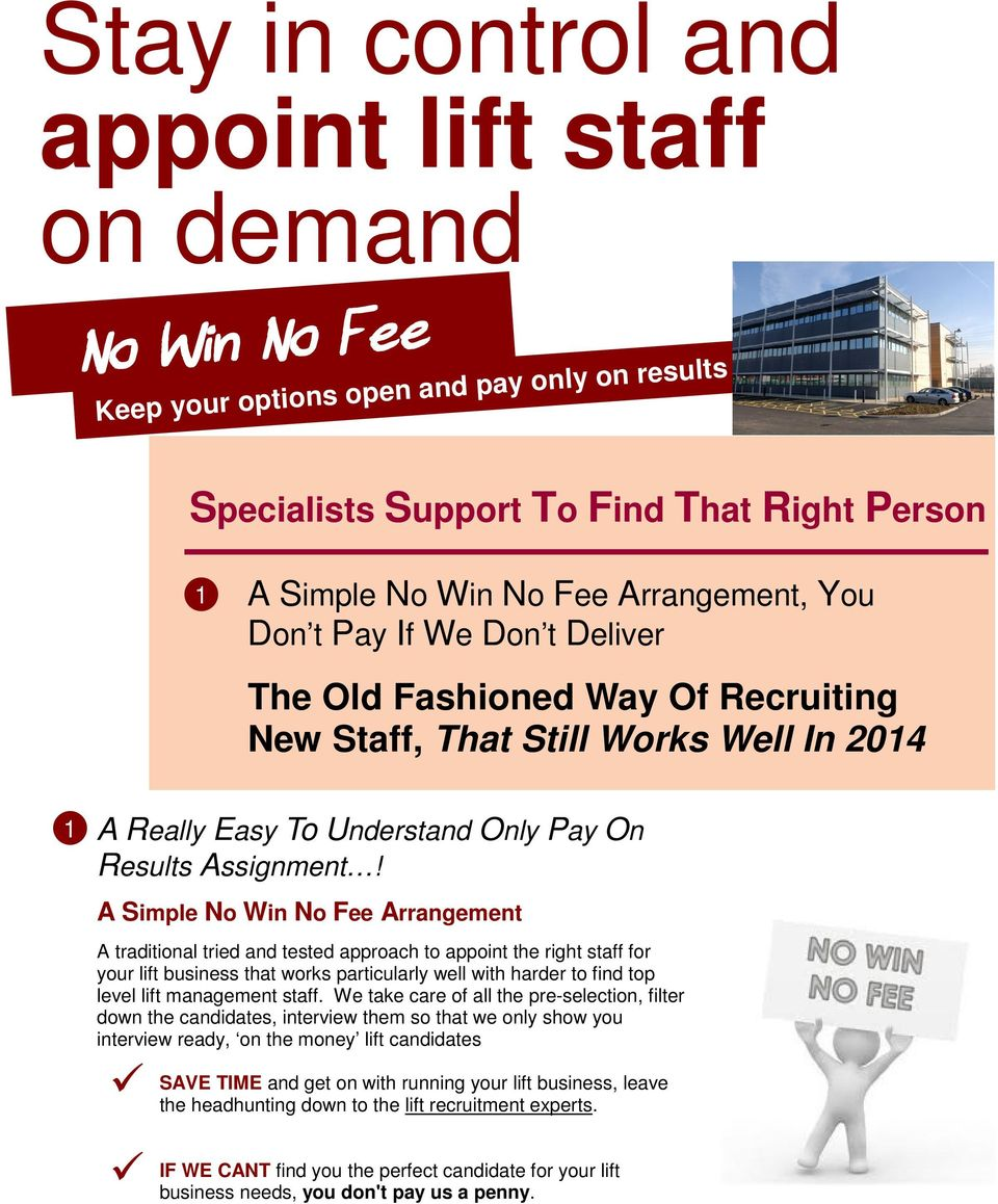 A Simple No Win No Fee Arrangement A traditional tried and tested approach to appoint the right staff for your lift business that works particularly well with harder to find top level lift management