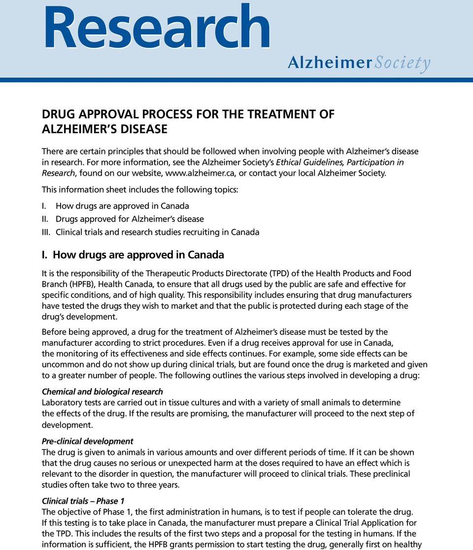 This information sheet includes the following topics: I. How drugs are approved in Canada II. Drugs approved for Alzheimer s disease III. Clinical trials and research studies recruiting in Canada I.