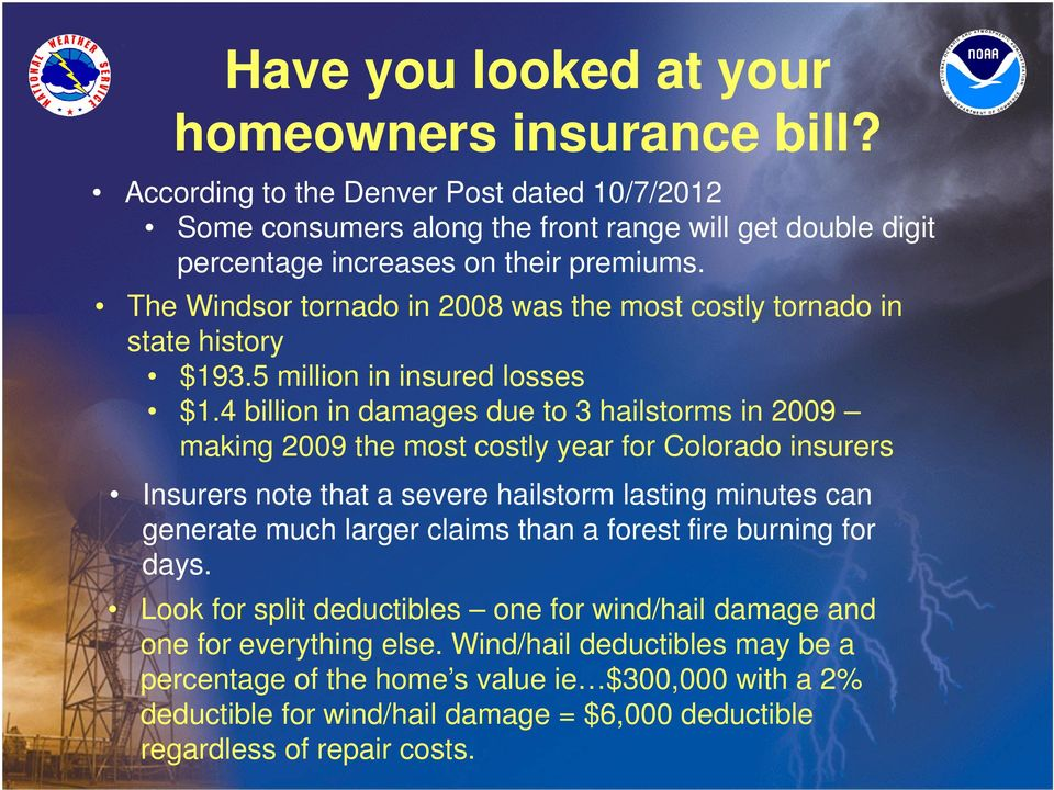 4 billion in damages due to 3 hailstorms in 2009 making 2009 the most costly year for Colorado insurers Insurers note that a severe hailstorm lasting minutes can generate much larger claims