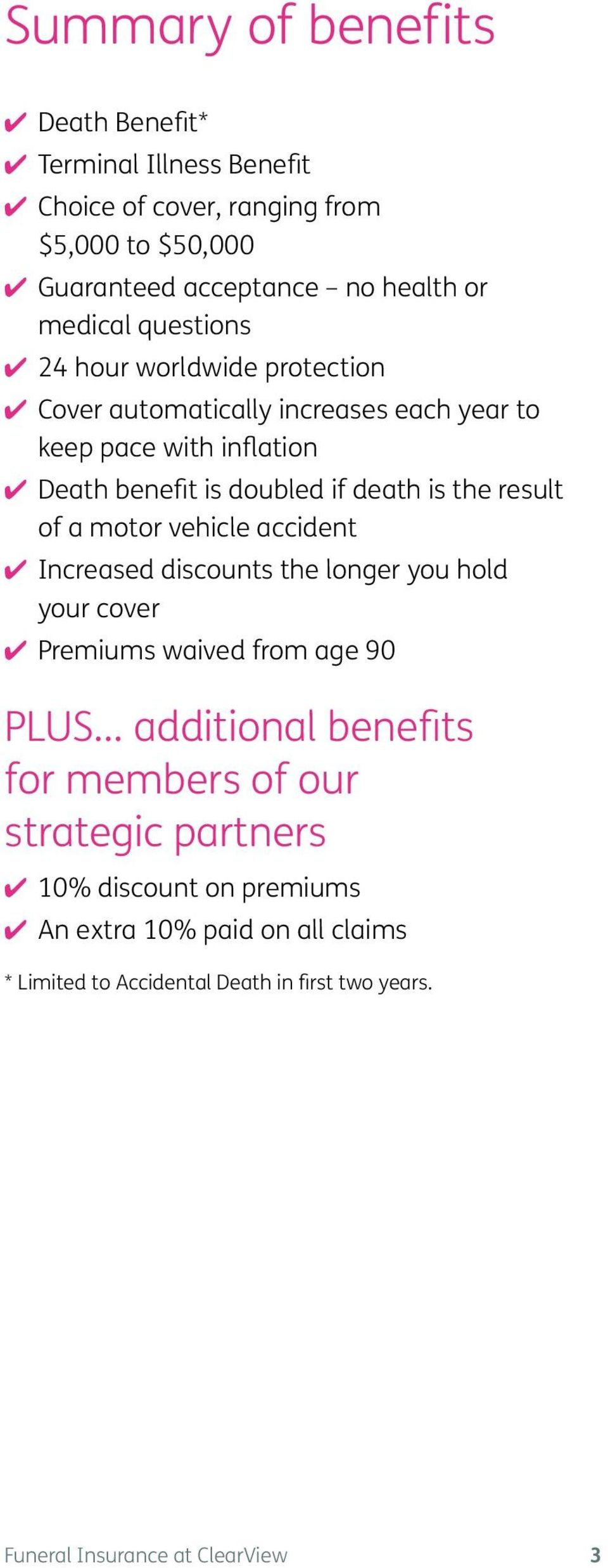 result of a motor vehicle accident 4 Increased discounts the longer you hold your cover 4 Premiums waived from age 90 PLUS additional benefits for members of
