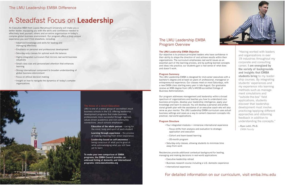Our program offers a truly unique experience you won t find elsewhere, including: Advanced knowledge and skills for leading and managing effectively The LMU Leadership EMBA Program Overview Emphasis