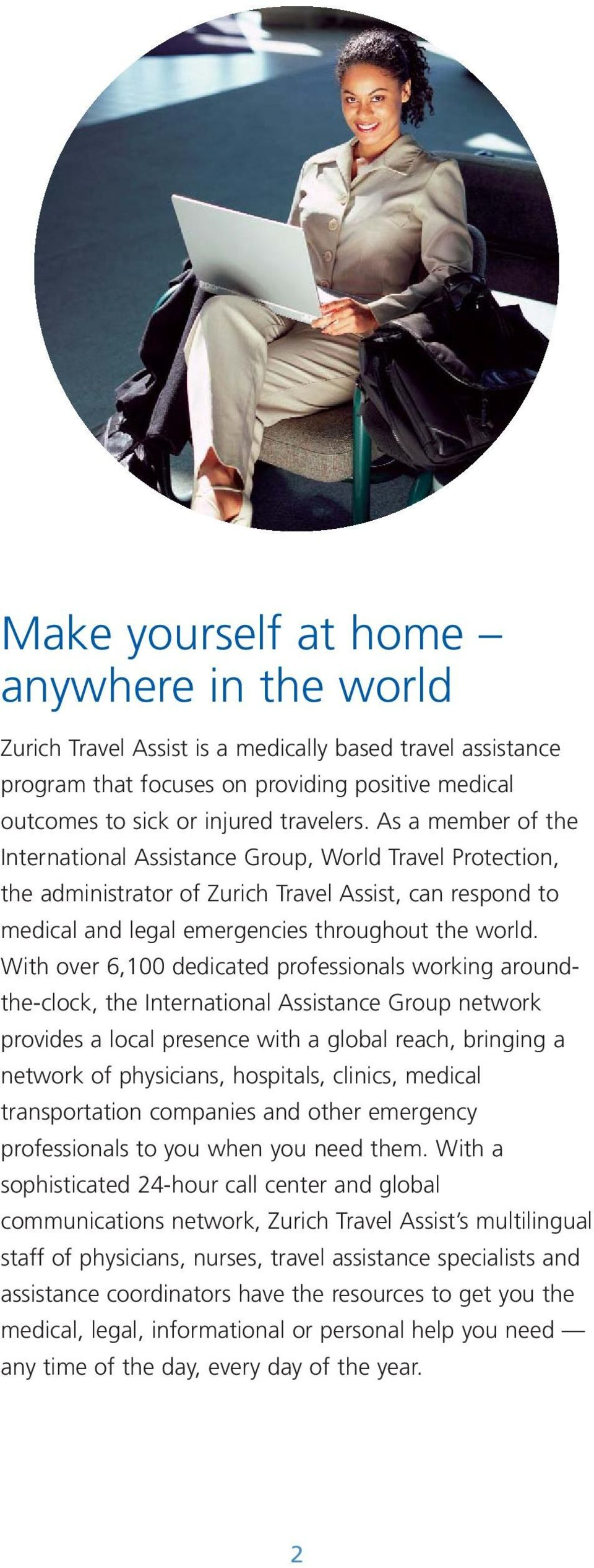 With over 6,100 dedicated professionals working aroundthe-clock, the International Assistance Group network provides a local presence with a global reach, bringing a network of physicians, hospitals,