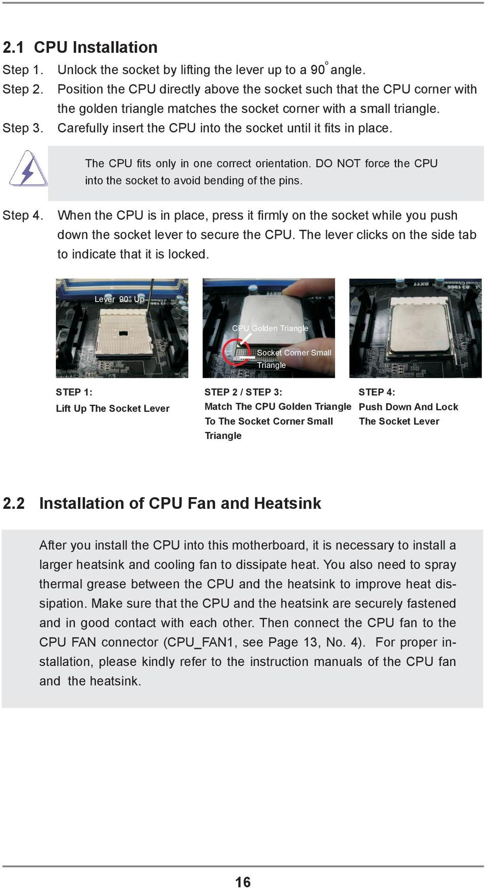 Carefully insert the CPU into the socket until it its in place. The CPU its only in one correct orientation. DO NOT force the CPU into the socket to avoid bending of the pins. Step 4.