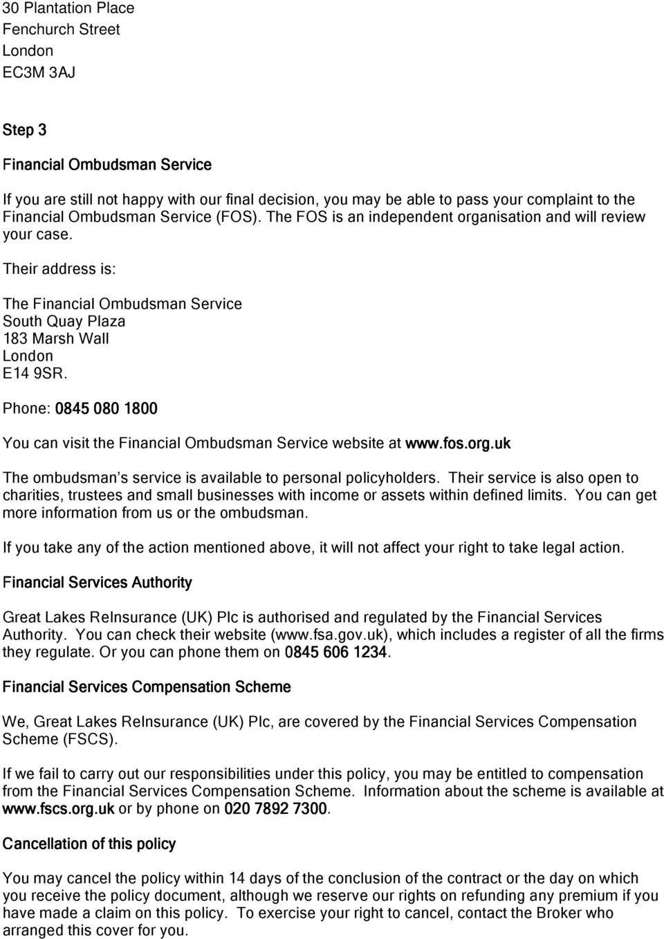 Phone: 0845 080 1800 You can visit the Financial Ombudsman Service website at www.fos.org.uk The ombudsman s service is available to personal policyholders.