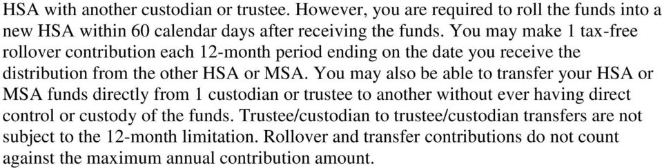 You may also be able to transfer your HSA or MSA funds directly from 1 custodian or trustee to another without ever having direct control or custody of the