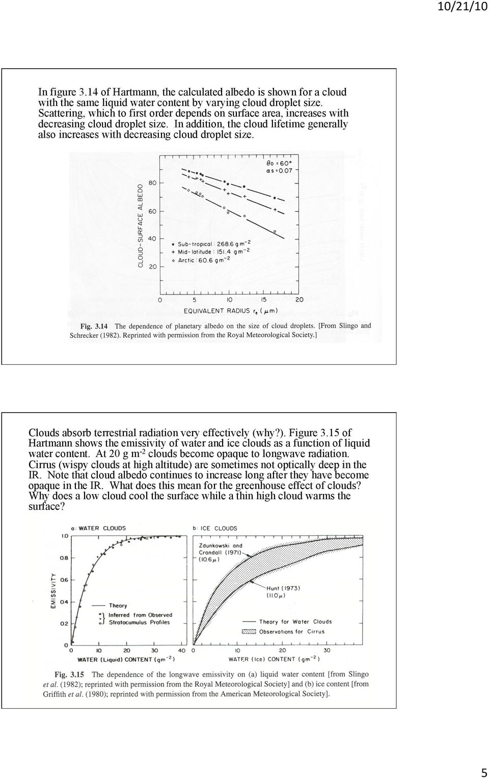 Clouds absorb terrestrial radiation very effectively (why?). Figure 3.15 of Hartmann shows the emissivity of water and ice clouds as a function of liquid water content.