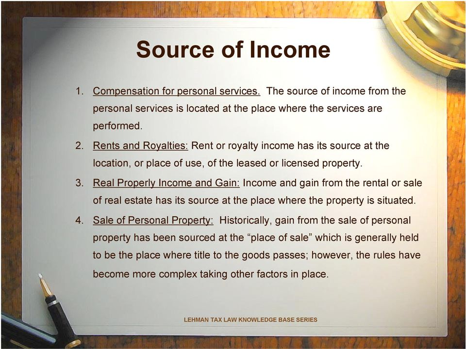 Real Properly Income and Gain: Income and gain from the rental or sale of real estate has its source at the place where the property is situated. 4.