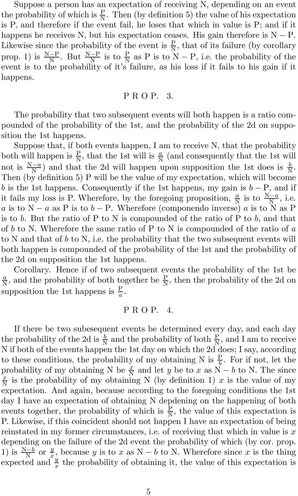 His gain therefore is N P. Likewise since the probability of the event is P N, that of its failure (by corollary prop. 1) is N P N P N. But N is to P N as P is to N P, i.e. the probability of the event is to the probability of it s failure, as his loss if it fails to his gain if it happens.
