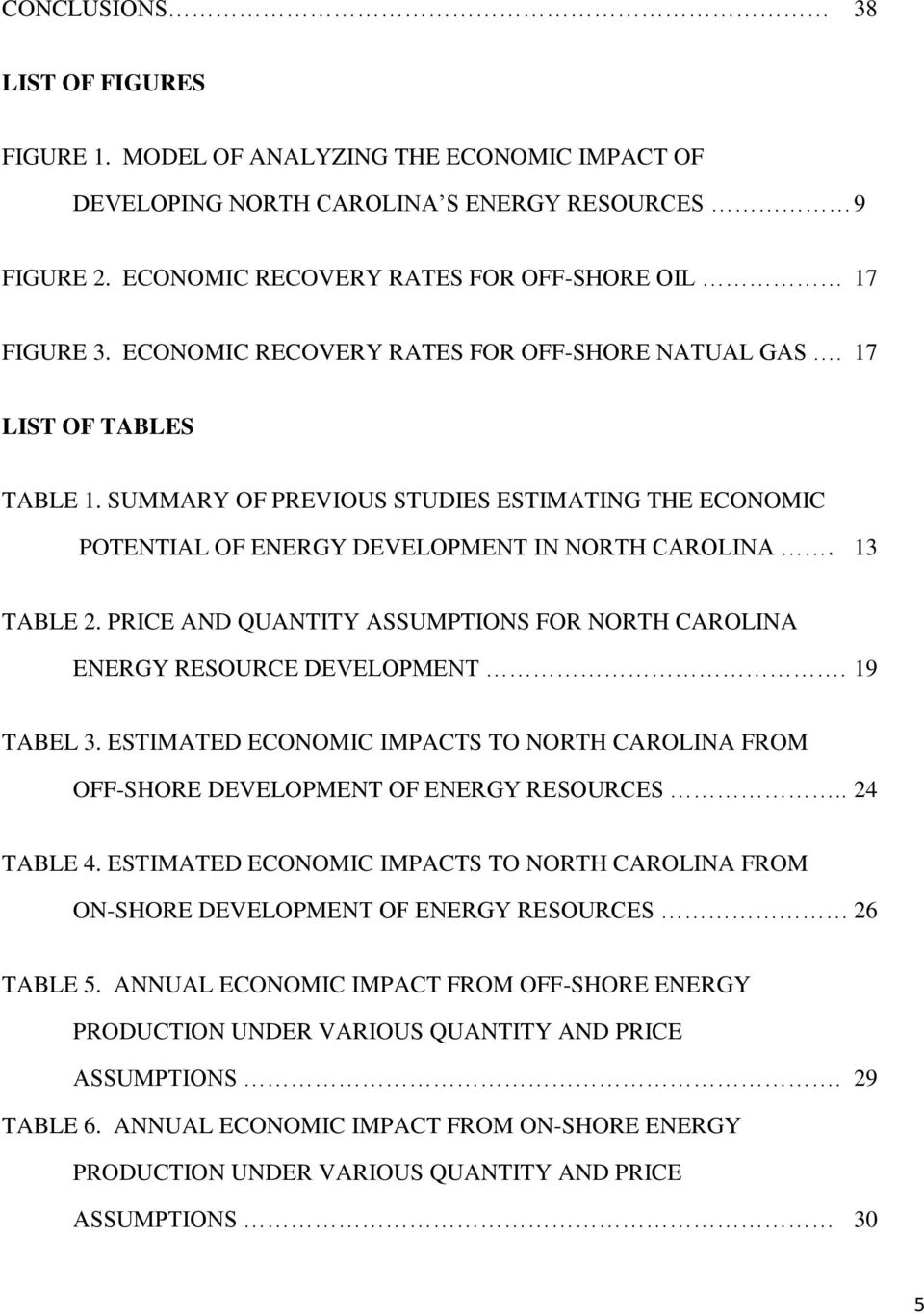 PRICE AND QUANTITY ASSUMPTIONS FOR NORTH CAROLINA ENERGY RESOURCE DEVELOPMENT. 19 TABEL 3. ESTIMATED ECONOMIC IMPACTS TO NORTH CAROLINA FROM OFF-SHORE DEVELOPMENT OF ENERGY RESOURCES.. 24 TABLE 4.