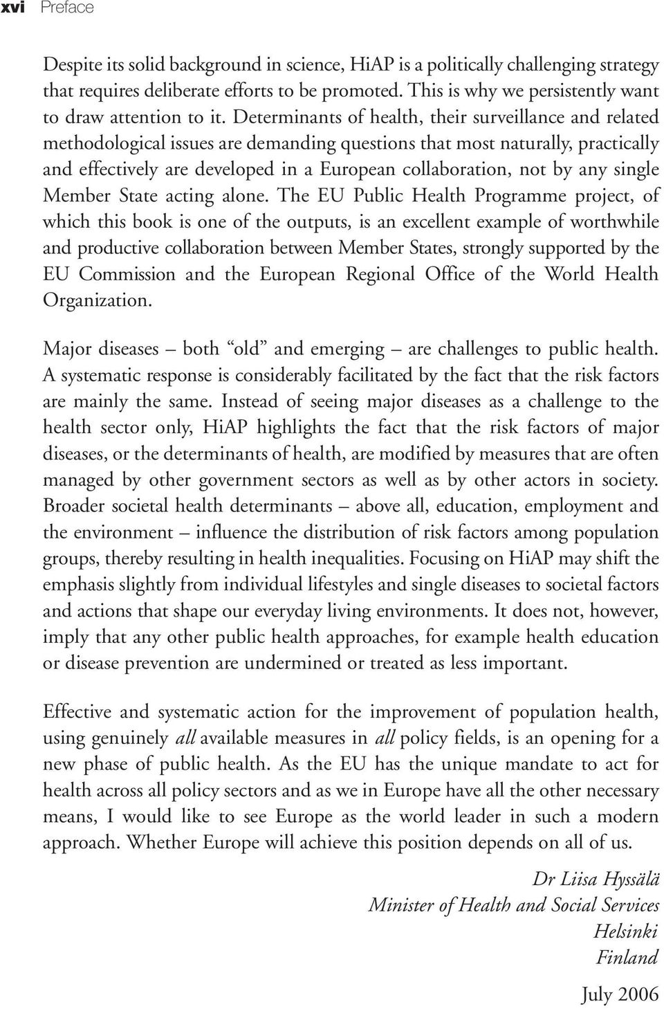 Determinants of health, their surveillance and related methodological issues are demanding questions that most naturally, practically and effectively are developed in a European collaboration, not by