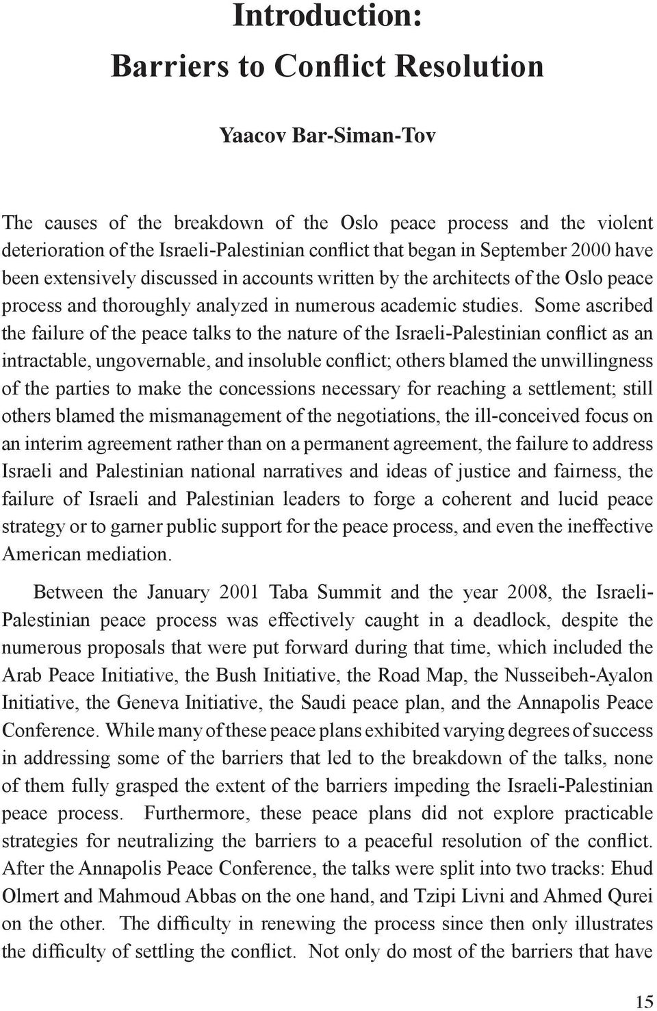 Some ascribed the failure of the peace talks to the nature of the Israeli-Palestinian conflict as an intractable, ungovernable, and insoluble conflict; others blamed the unwillingness of the parties