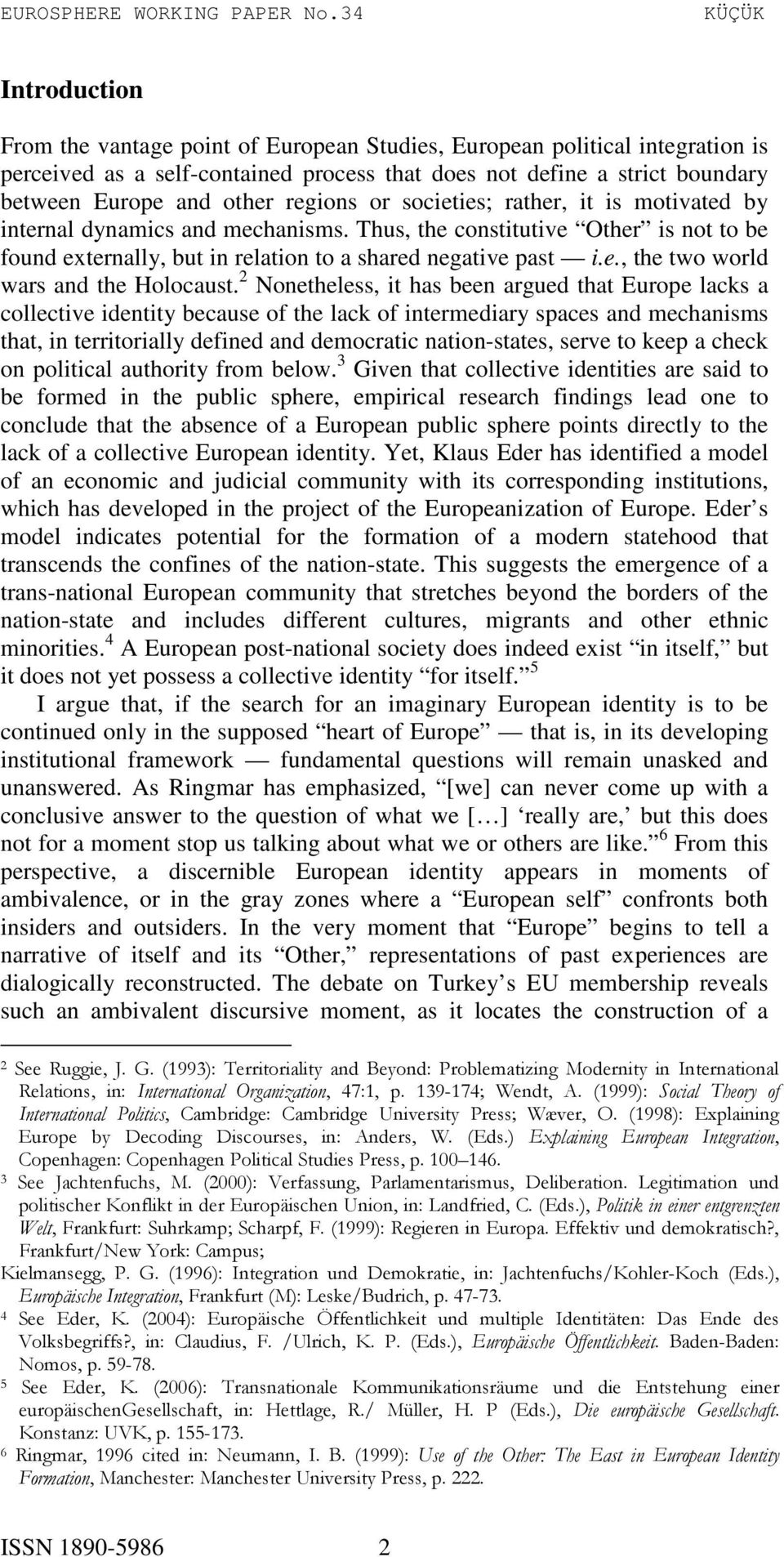 2 Nonetheless, it has been argued that Europe lacks a collective identity because of the lack of intermediary spaces and mechanisms that, in territorially defined and democratic nation-states, serve