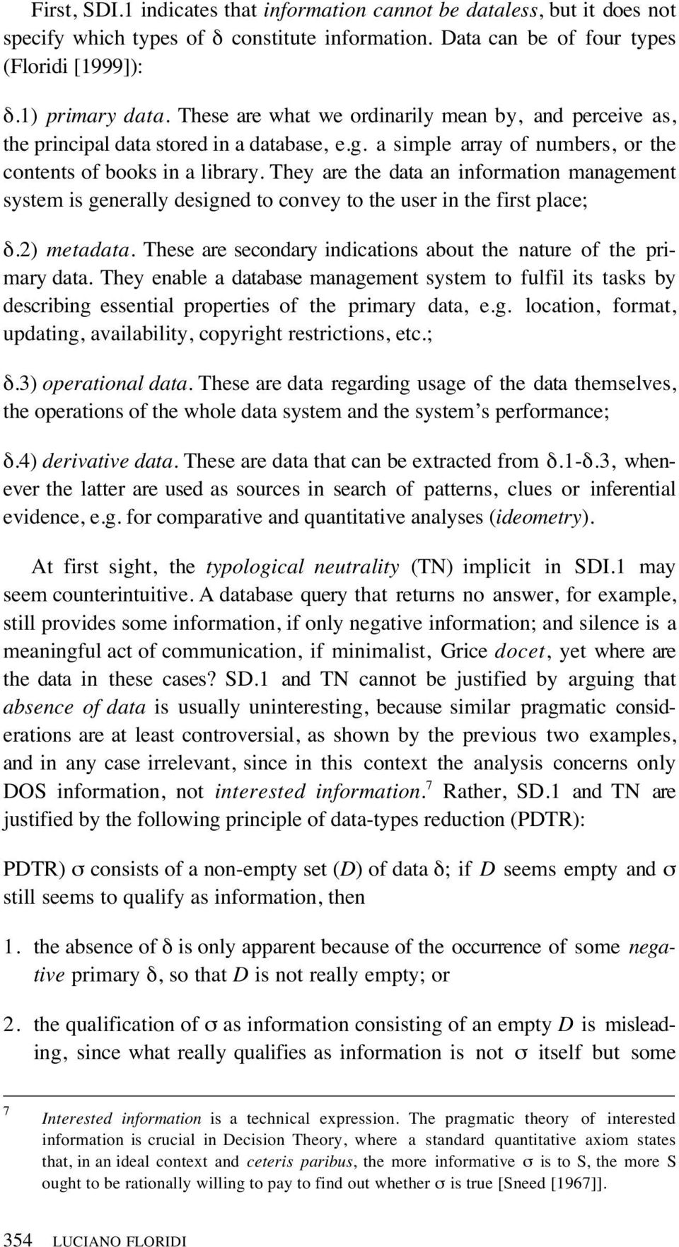 They are the data an information management system is generally designed to convey to the user in the first place; δ.2) metadata. These are secondary indications about the nature of the primary data.