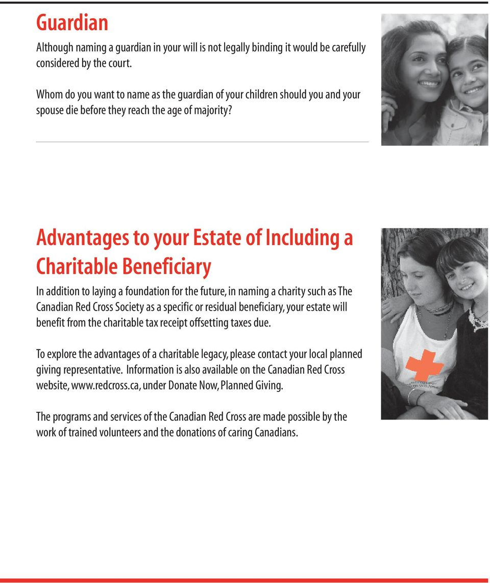 Advantages to your Estate of Including a Charitable Beneficiary In addition to laying a foundation for the future, in naming a charity such as The Canadian Red Cross Society as a specific or residual