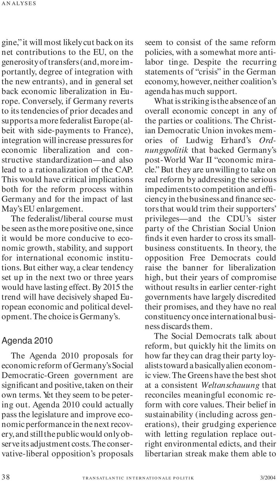 Conversely, if Germany reverts to its tendencies of prior decades and supports a more federalist Europe (albeit with side-payments to France), integration will increase pressures for economic