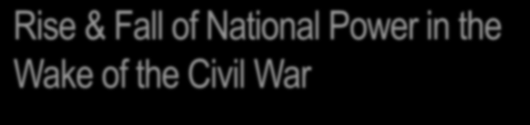 Rise & Fall of National Power in the Wake of the Civil War Civil War Amendments: 13 th (1865) Prohibited slavery 14 th (1868) Due process and equal protection of the laws;