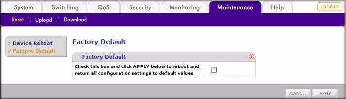 Factory Default The Factory Default screen lets you reset the switch to its factory default values: 1. Select Maintenance > Reset > Factory Default. A screen similar to the following displays.