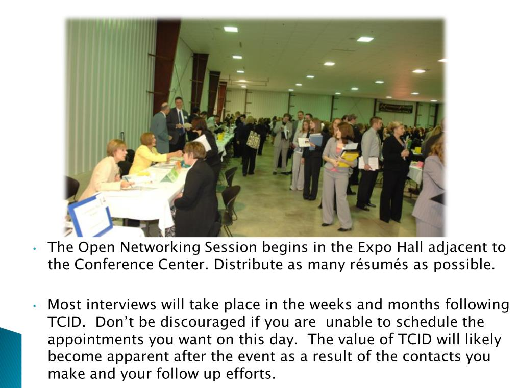 When the Open Networking sessions are announced, be prepared to approach the employers tables. Some employers will ask you to schedule an interview with them for later in the day.