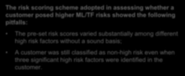 Risk Assessments - Customer risk assessment ( CRA ) (cont d) Examples The risk scoring scheme adopted in assessing whether a customer posed higher ML/TF risks showed the following pitfalls: The